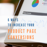 6 Ways To Increase Your Product Page Conversions