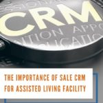 The Importance Of Sale CRM For Assisted Living Facility